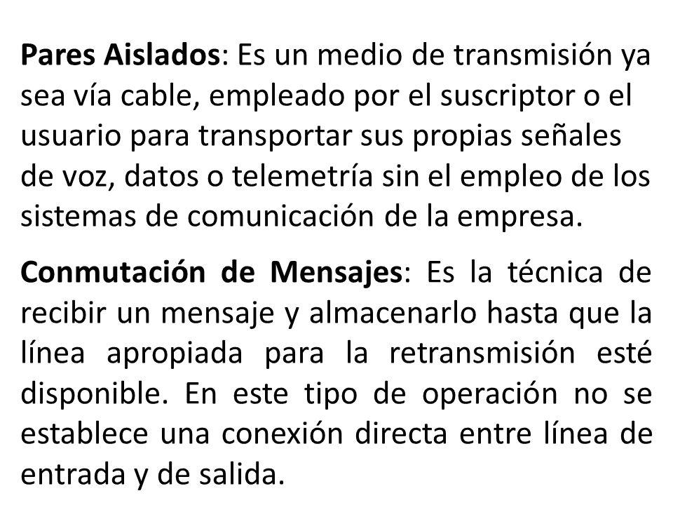 Pares Aislados: Es un medio de transmisión ya sea vía cable, empleado por el suscriptor o el usuario para transportar sus propias señales de voz, datos o telemetría sin el empleo de los sistemas de comunicación de la empresa.