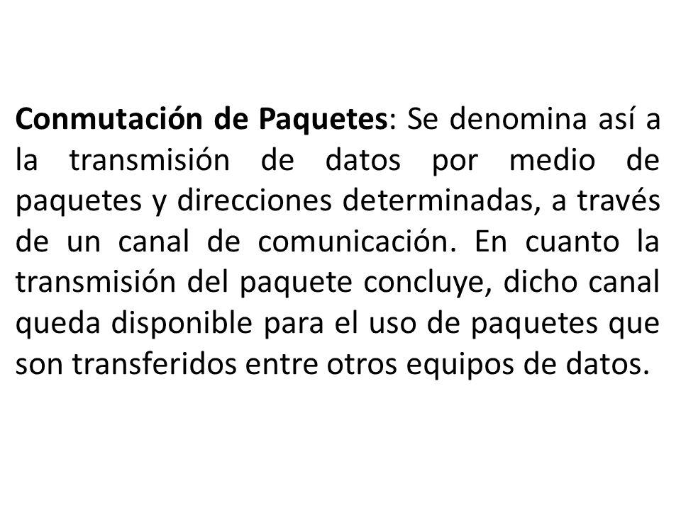 Conmutación de Paquetes: Se denomina así a la transmisión de datos por medio de paquetes y direcciones determinadas, a través de un canal de comunicación.