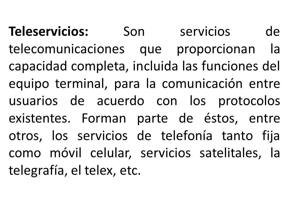 Teleservicios: Son servicios de telecomunicaciones que proporcionan la capacidad completa, incluida las funciones del equipo terminal, para la comunicación entre usuarios de acuerdo con los protocolos existentes.