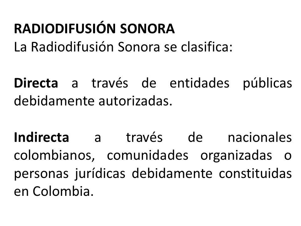 RADIODIFUSIÓN SONORA La Radiodifusión Sonora se clasifica: Directa a través de entidades públicas debidamente autorizadas.