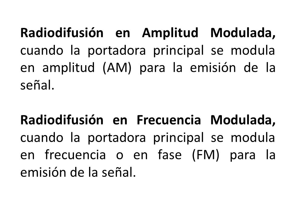Radiodifusión en Amplitud Modulada, cuando la portadora principal se modula en amplitud (AM) para la emisión de la señal.