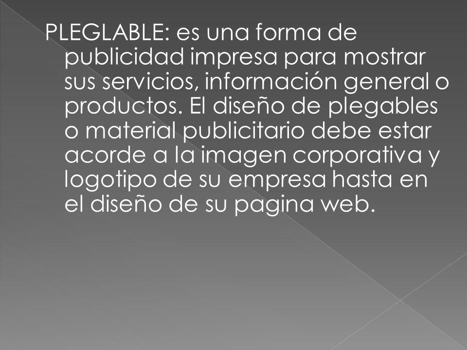 PLEGLABLE: es una forma de publicidad impresa para mostrar sus servicios, información general o productos.