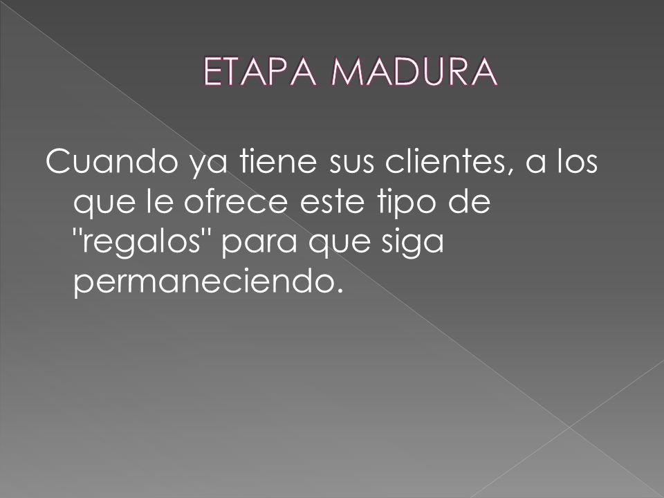 ETAPA MADURA Cuando ya tiene sus clientes, a los que le ofrece este tipo de regalos para que siga permaneciendo.