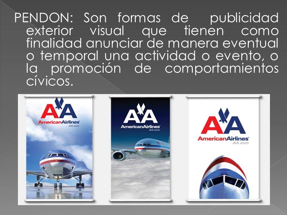 PENDON: Son formas de publicidad exterior visual que tienen como finalidad anunciar de manera eventual o temporal una actividad o evento, o la promoción de comportamientos cívicos.