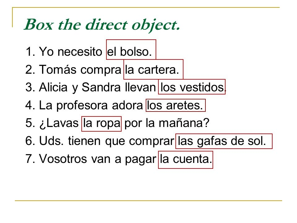 Box the direct object. 1. Yo necesito el bolso.