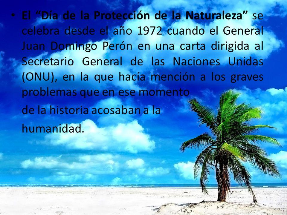 El Día de la Protección de la Naturaleza se celebra desde el año 1972 cuando el General Juan Domingo Perón en una carta dirigida al Secretario General de las Naciones Unidas (ONU), en la que hacía mención a los graves problemas que en ese momento