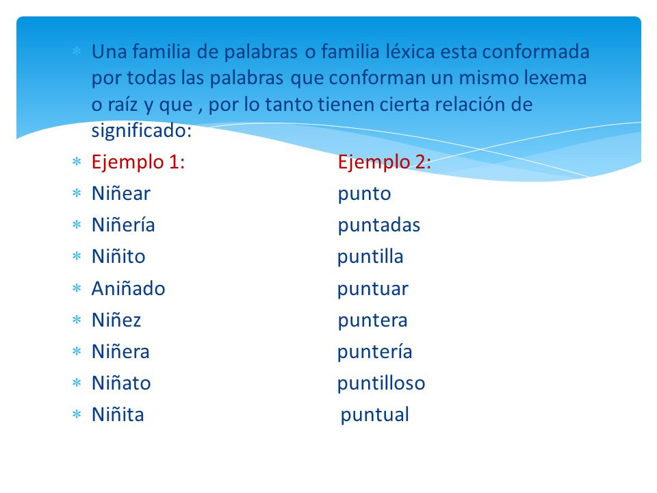 Una familia de palabras o familia léxica esta conformada por todas las palabras que conforman un mismo lexema o raíz y que , por lo tanto tienen cierta relación de significado: