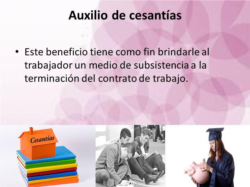 Auxilio de cesantías Este beneficio tiene como fin brindarle al trabajador un medio de subsistencia a la terminación del contrato de trabajo.