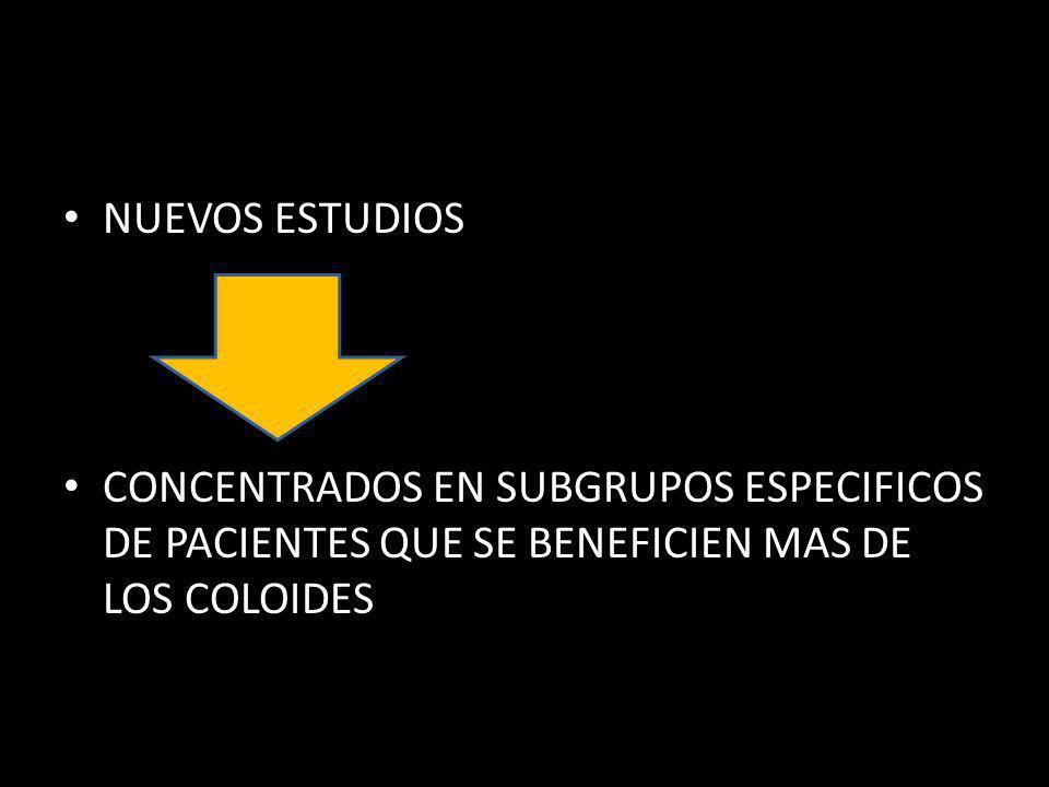 NUEVOS ESTUDIOS CONCENTRADOS EN SUBGRUPOS ESPECIFICOS DE PACIENTES QUE SE BENEFICIEN MAS DE LOS COLOIDES.