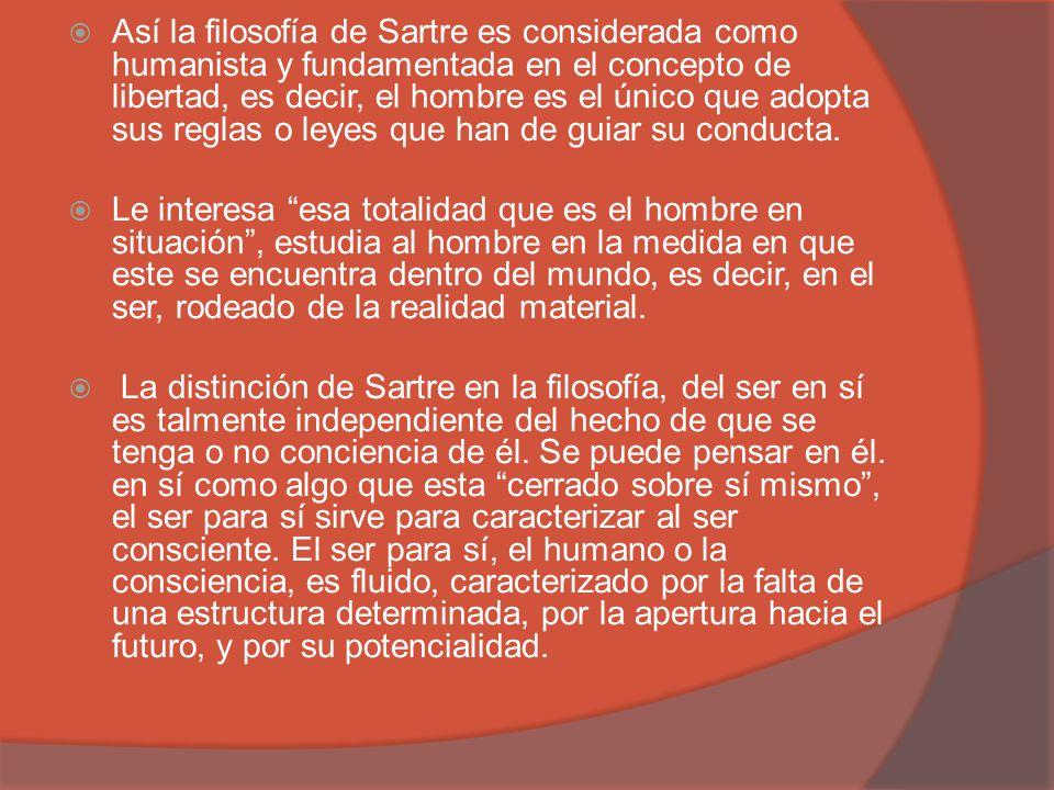 Así la filosofía de Sartre es considerada como humanista y fundamentada en el concepto de libertad, es decir, el hombre es el único que adopta sus reglas o leyes que han de guiar su conducta.
