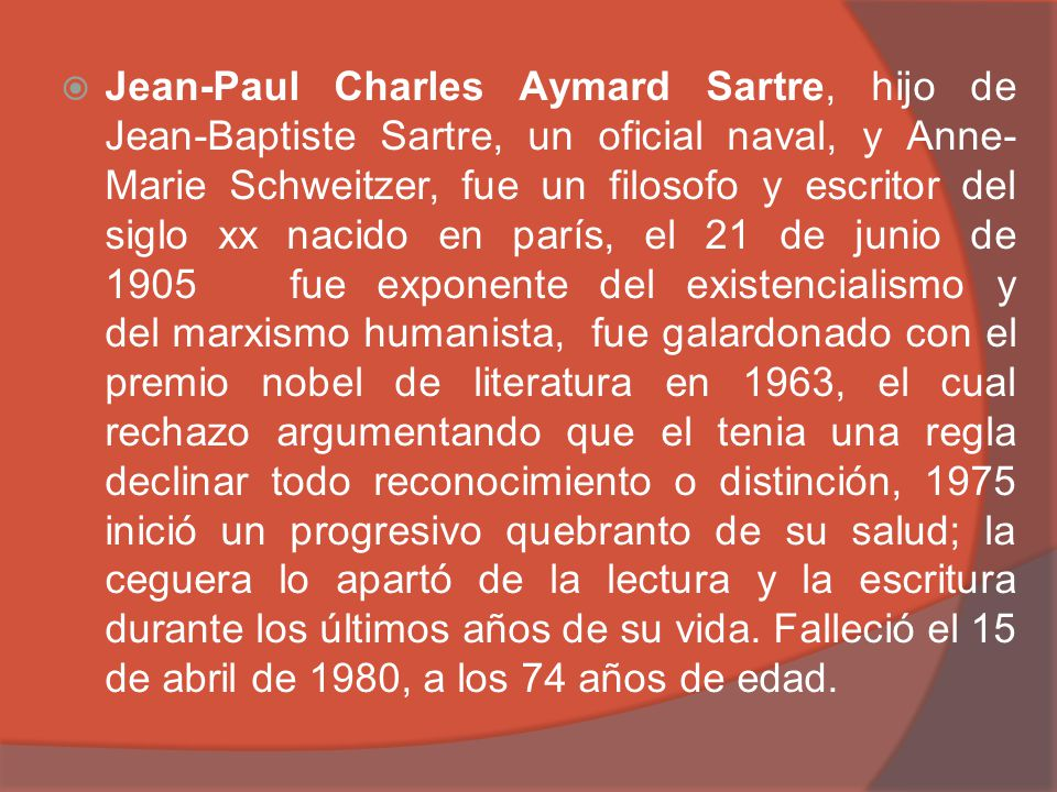 Jean-Paul Charles Aymard Sartre, hijo de Jean-Baptiste Sartre, un oficial naval, y Anne-Marie Schweitzer, fue un filosofo y escritor del siglo xx nacido en parís, el 21 de junio de 1905 fue exponente del existencialismo y del marxismo humanista, fue galardonado con el premio nobel de literatura en 1963, el cual rechazo argumentando que el tenia una regla declinar todo reconocimiento o distinción, 1975 inició un progresivo quebranto de su salud; la ceguera lo apartó de la lectura y la escritura durante los últimos años de su vida.