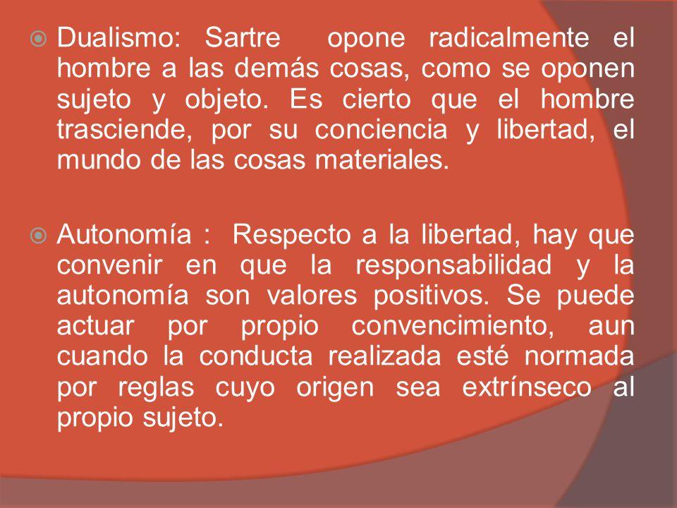 Dualismo: Sartre opone radicalmente el hombre a las demás cosas, como se oponen sujeto y objeto. Es cierto que el hombre trasciende, por su conciencia y libertad, el mundo de las cosas materiales.