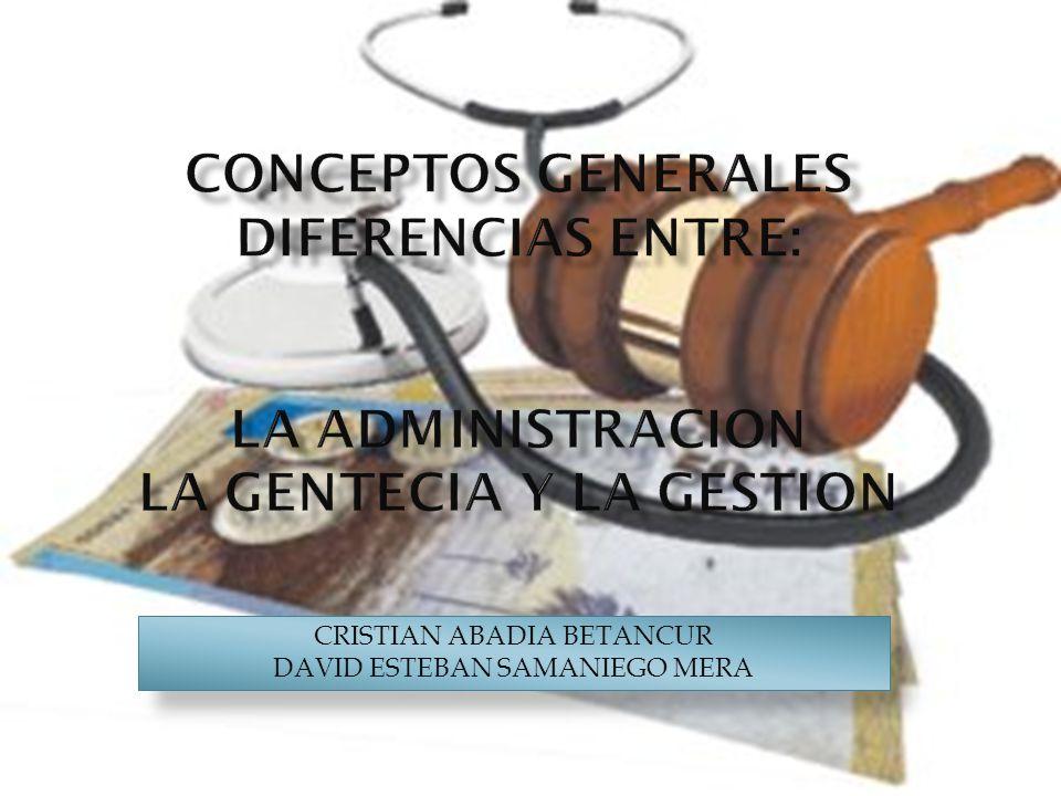 Conceptos generales diferencias entre: LA ADMINISTRACION LA GENTECIA Y LA GESTION