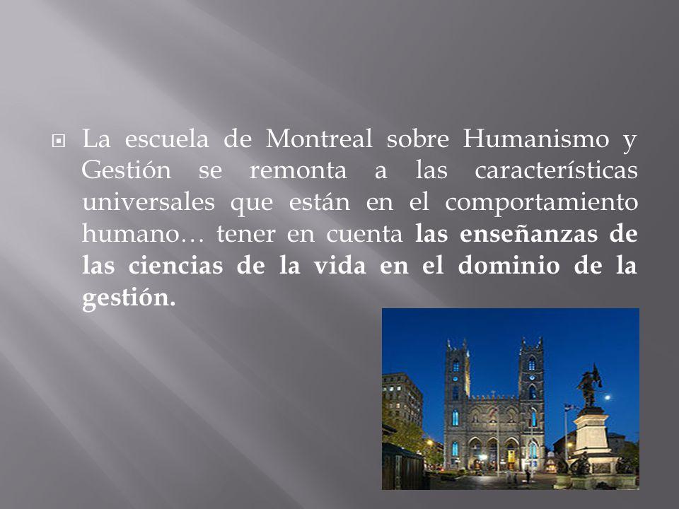 La escuela de Montreal sobre Humanismo y Gestión se remonta a las características universales que están en el comportamiento humano… tener en cuenta las enseñanzas de las ciencias de la vida en el dominio de la gestión.