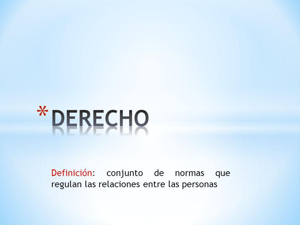 DERECHO Definición: conjunto de normas que regulan las relaciones entre las personas
