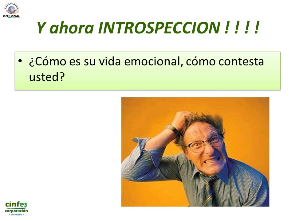 Y ahora INTROSPECCION ! ! ! ! ¿Cómo es su vida emocional, cómo contesta usted