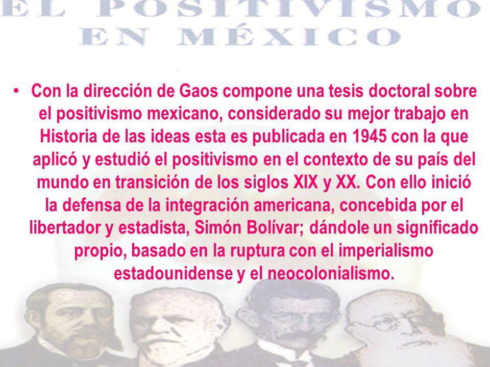 Con la dirección de Gaos compone una tesis doctoral sobre el positivismo mexicano, considerado su mejor trabajo en Historia de las ideas esta es publicada en 1945 con la que aplicó y estudió el positivismo en el contexto de su país del mundo en transición de los siglos XIX y XX.