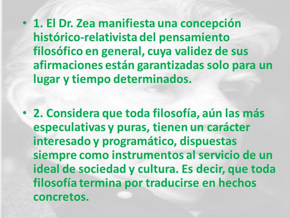 1. El Dr. Zea manifiesta una concepción histórico-relativista del pensamiento filosófico en general, cuya validez de sus afirmaciones están garantizadas solo para un lugar y tiempo determinados.