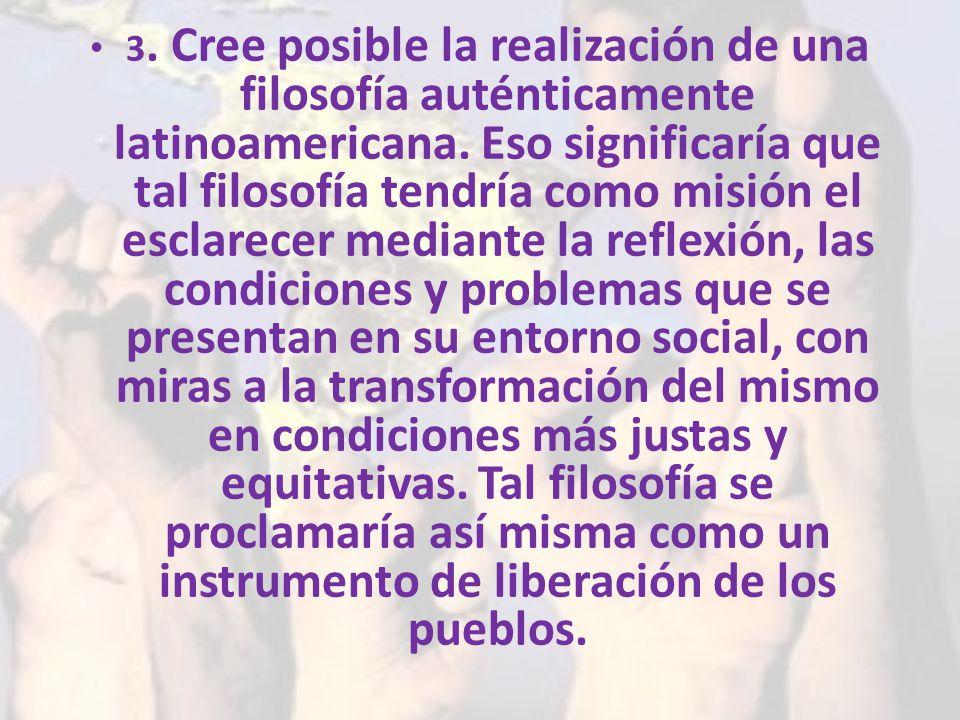 3. Cree posible la realización de una filosofía auténticamente latinoamericana.