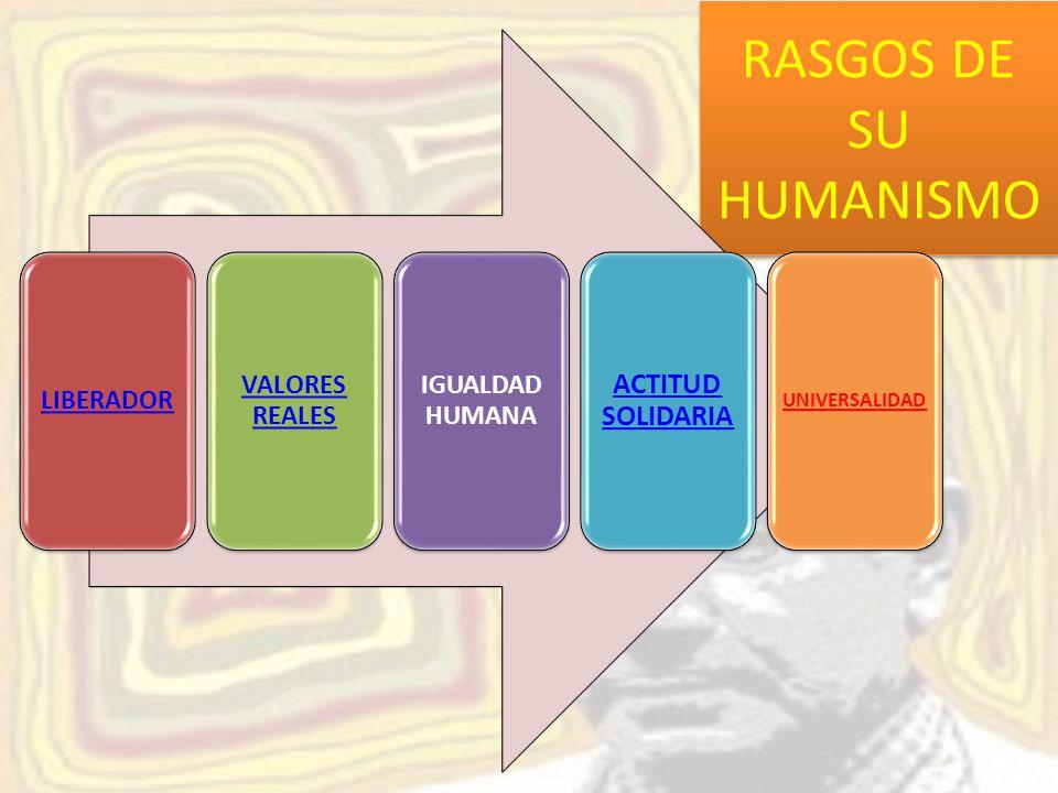 RASGOS DE SU HUMANISMO ACTITUD SOLIDARIA UNIVERSALIDAD LIBERADOR