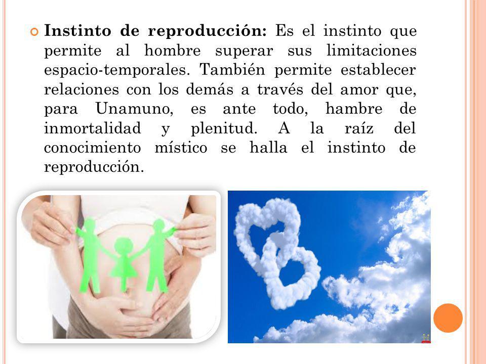 Instinto de reproducción: Es el instinto que permite al hombre superar sus limitaciones espacio-temporales.