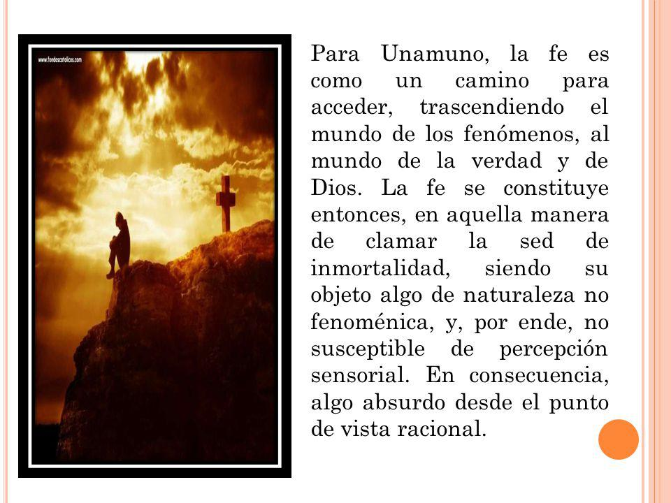 Para Unamuno, la fe es como un camino para acceder, trascendiendo el mundo de los fenómenos, al mundo de la verdad y de Dios.