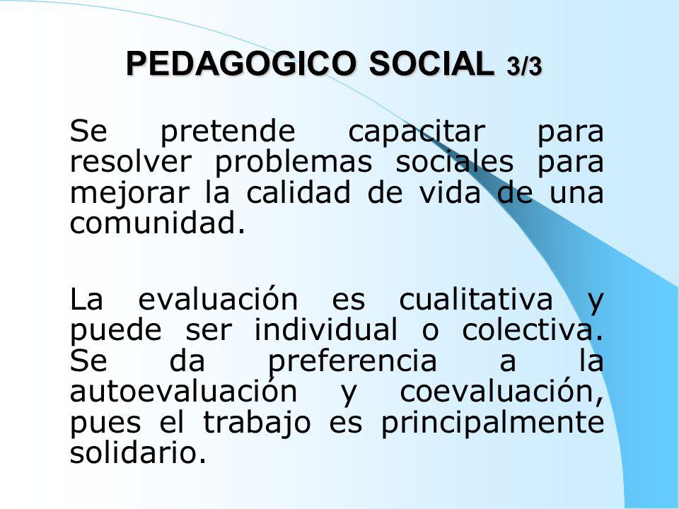 PEDAGOGICO SOCIAL 3/3 Se pretende capacitar para resolver problemas sociales para mejorar la calidad de vida de una comunidad.
