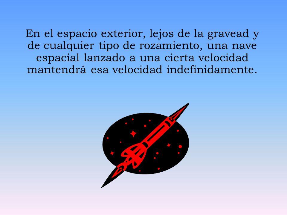 En el espacio exterior, lejos de la gravead y de cualquier tipo de rozamiento, una nave espacial lanzado a una cierta velocidad mantendrá esa velocidad indefinidamente.