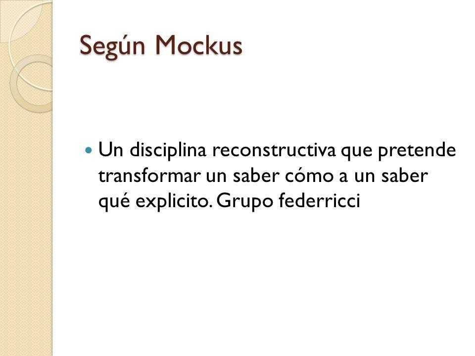 Según Mockus Un disciplina reconstructiva que pretende transformar un saber cómo a un saber qué explicito.