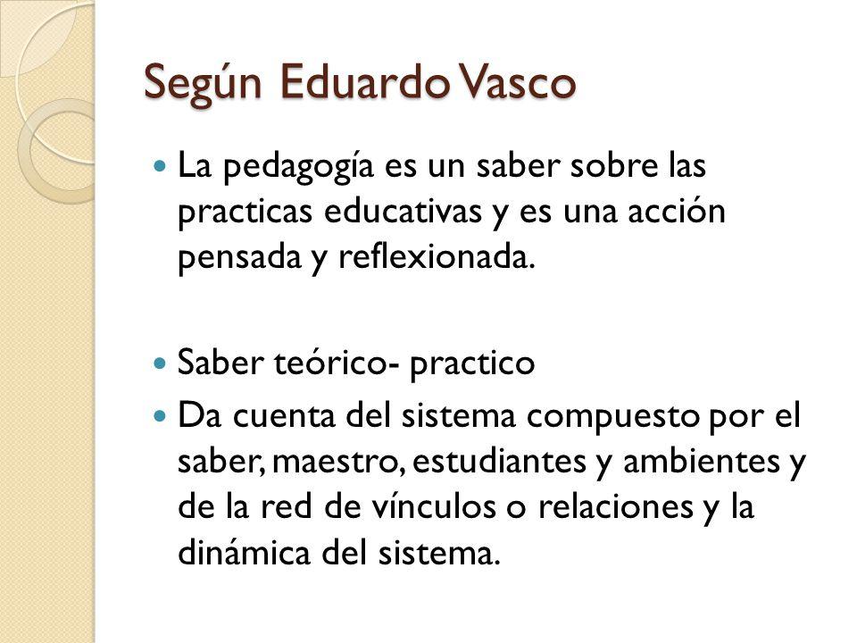 Según Eduardo Vasco La pedagogía es un saber sobre las practicas educativas y es una acción pensada y reflexionada.