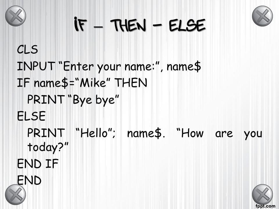 If – then - elseCLS INPUT Enter your name: , name$ IF name$= Mike THEN PRINT Bye bye ELSE PRINT Hello ; name$.
