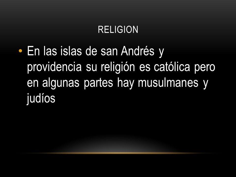 RELIGION En las islas de san Andrés y providencia su religión es católica pero en algunas partes hay musulmanes y judíos.