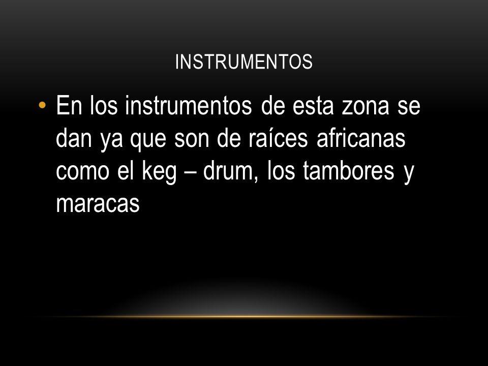 INSTRUMENTOS En los instrumentos de esta zona se dan ya que son de raíces africanas como el keg – drum, los tambores y maracas.