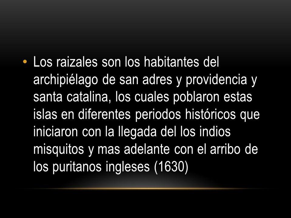 Los raizales son los habitantes del archipiélago de san adres y providencia y santa catalina, los cuales poblaron estas islas en diferentes periodos históricos que iniciaron con la llegada del los indios misquitos y mas adelante con el arribo de los puritanos ingleses (1630)