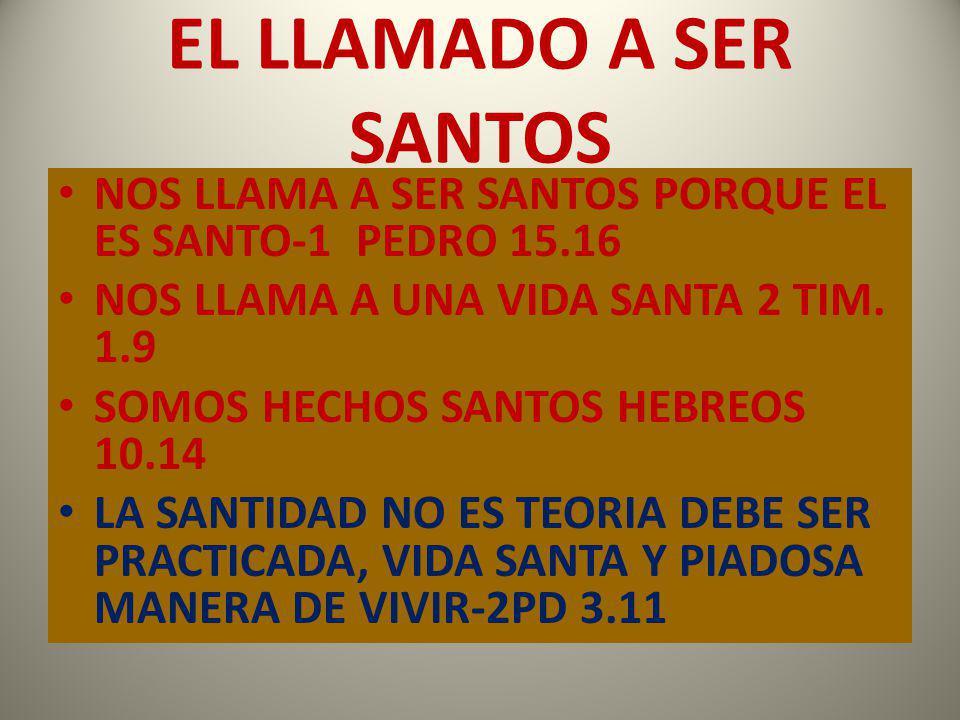 EL LLAMADO A SER SANTOS NOS LLAMA A SER SANTOS PORQUE EL ES SANTO-1 PEDRO 15.16. NOS LLAMA A UNA VIDA SANTA 2 TIM. 1.9.