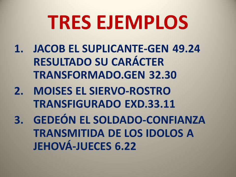 TRES EJEMPLOS JACOB EL SUPLICANTE-GEN 49.24 RESULTADO SU CARÁCTER TRANSFORMADO.GEN 32.30. MOISES EL SIERVO-ROSTRO TRANSFIGURADO EXD.33.11.