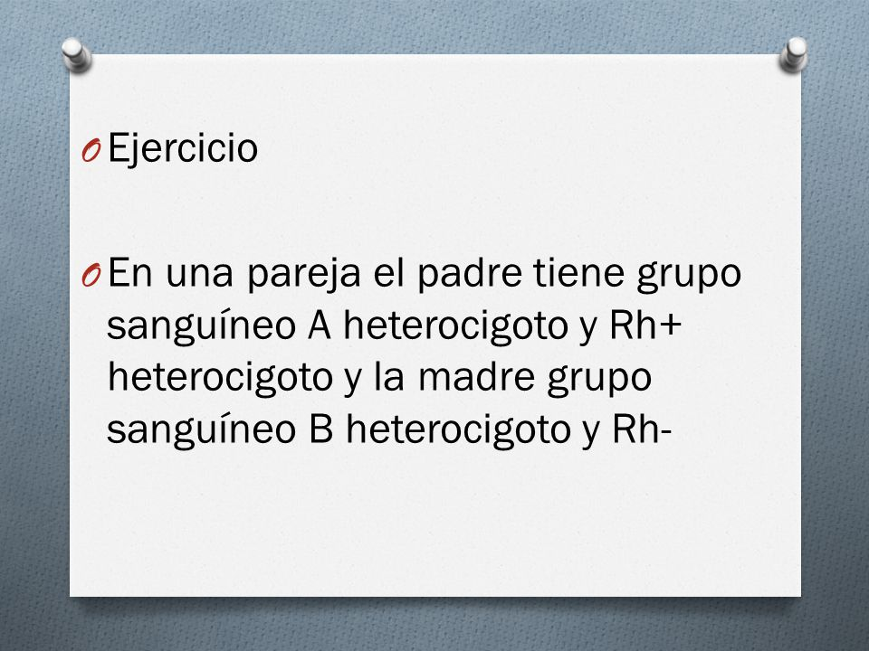Ejercicio En una pareja el padre tiene grupo sanguíneo A heterocigoto y Rh+ heterocigoto y la madre grupo sanguíneo B heterocigoto y Rh-