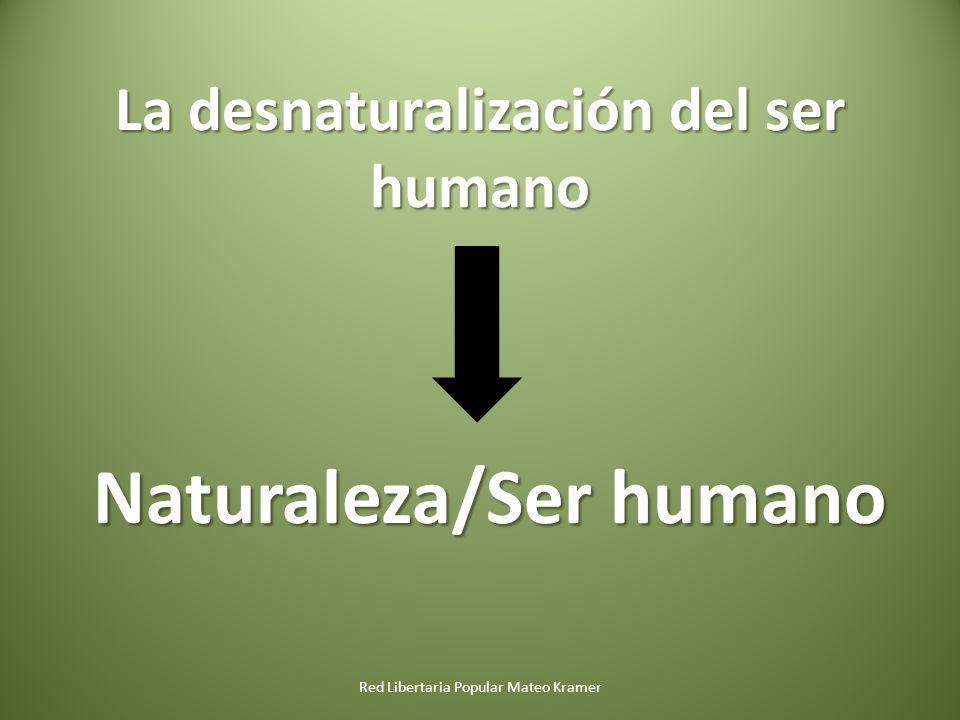 La desnaturalización del ser humano Naturaleza/Ser humano