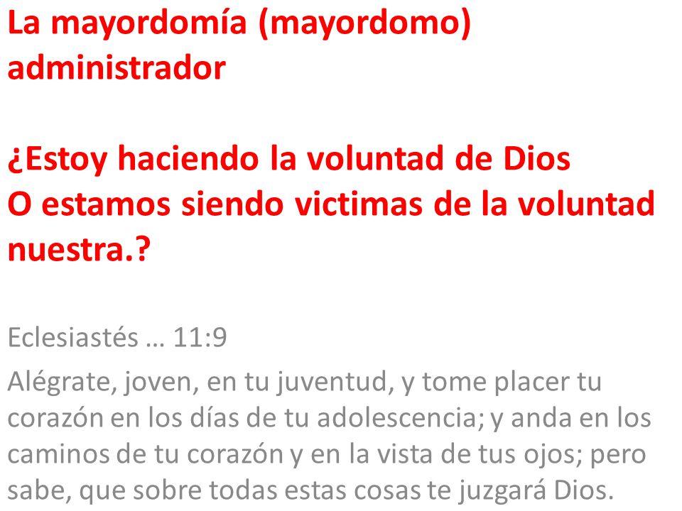 La mayordomía (mayordomo) administrador ¿Estoy haciendo la voluntad de Dios O estamos siendo victimas de la voluntad nuestra.
