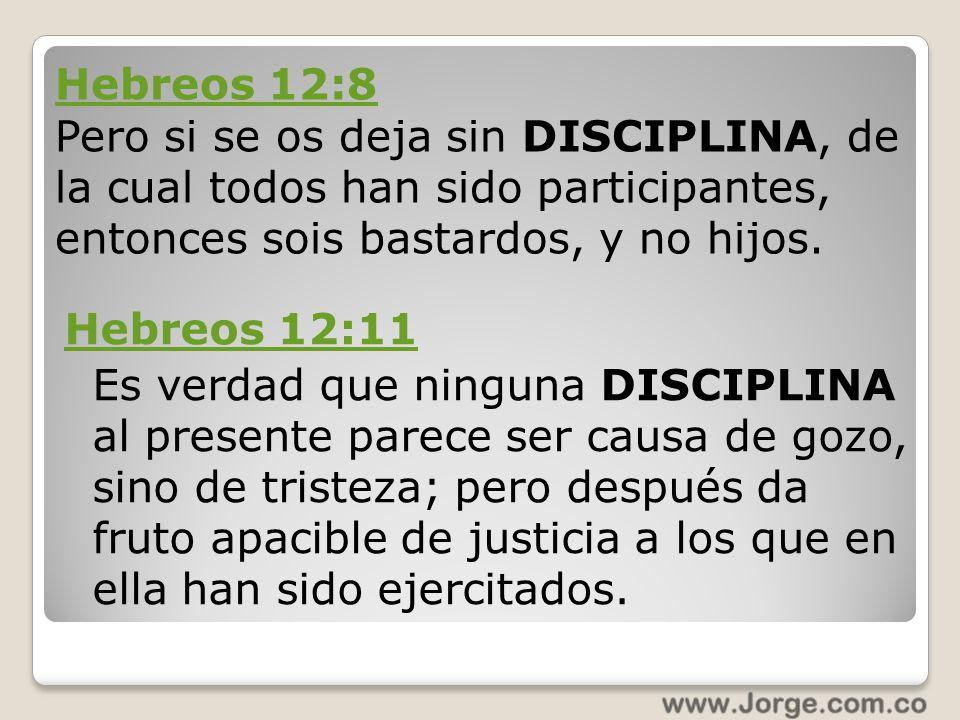 Hebreos 12:8 Pero si se os deja sin DISCIPLINA, de la cual todos han sido participantes, entonces sois bastardos, y no hijos.