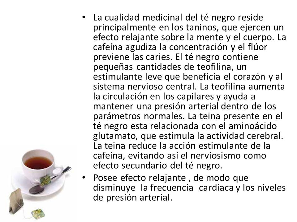 La cualidad medicinal del té negro reside principalmente en los taninos, que ejercen un efecto relajante sobre la mente y el cuerpo. La cafeína agudiza la concentración y el flúor previene las caries. El té negro contiene pequeñas cantidades de teofilina, un estimulante leve que beneficia el corazón y al sistema nervioso central. La teofilina aumenta la circulación en los capilares y ayuda a mantener una presión arterial dentro de los parámetros normales. La teina presente en el té negro esta relacionada con el aminoácido glutamato, que estimula la actividad cerebral. La teina reduce la acción estimulante de la cafeína, evitando así el nerviosismo como efecto secundario del té negro.