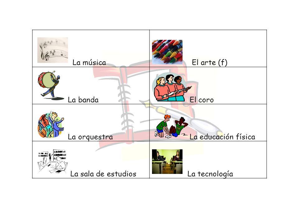 La música El arte (f) La banda. El coro. La orquestra. La educación física. La sala de estudios.
