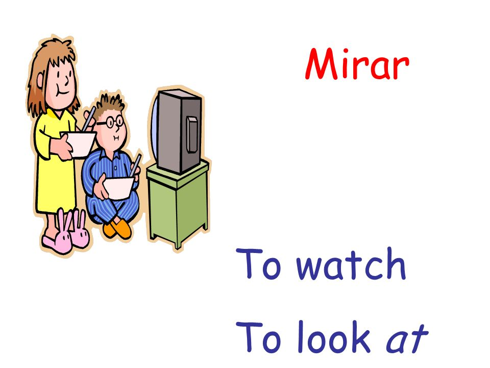 Mirar To watch To look at