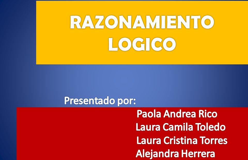 RAZONAMIENTO LOGICO Presentado por: Paola Andrea Rico