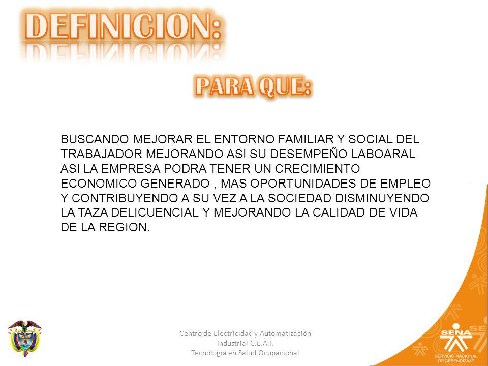 DEFINICION: PARA QUE: BUSCANDO MEJORAR EL ENTORNO FAMILIAR Y SOCIAL DEL TRABAJADOR MEJORANDO ASI SU DESEMPEÑO LABOARAL.