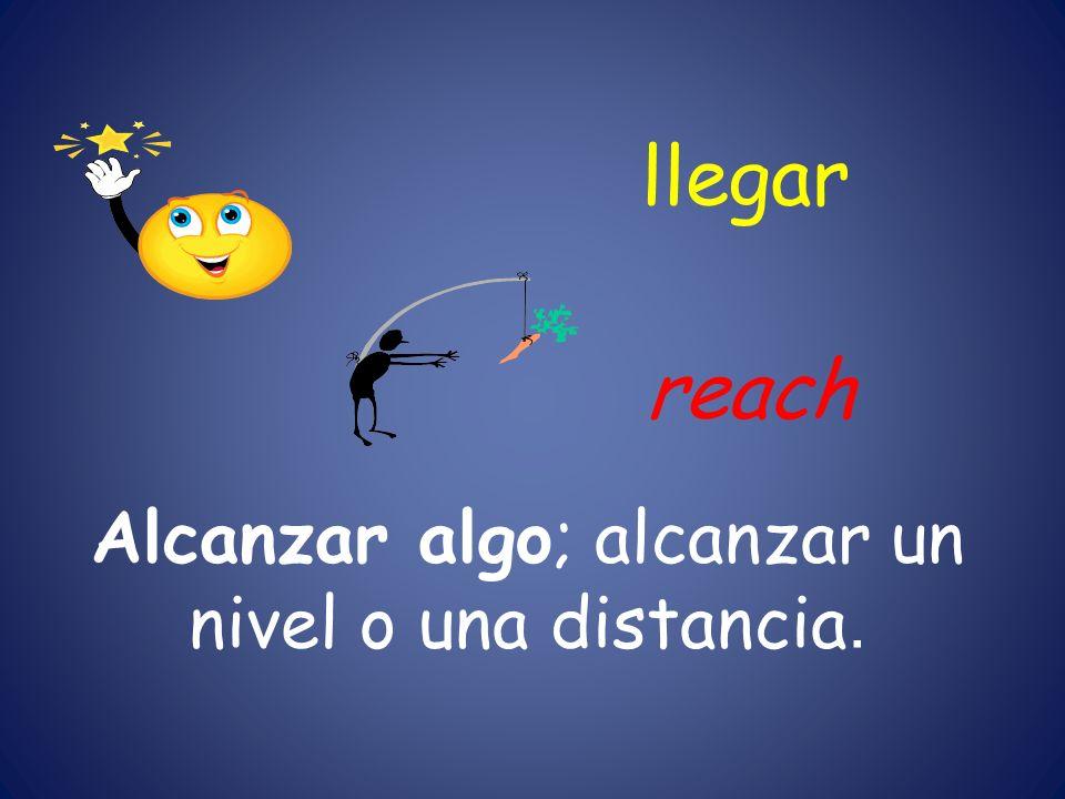 Alcanzar algo; alcanzar un nivel o una distancia.