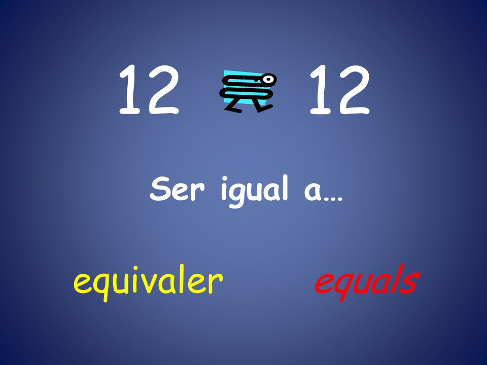 12 Ser igual a… equivaler equals