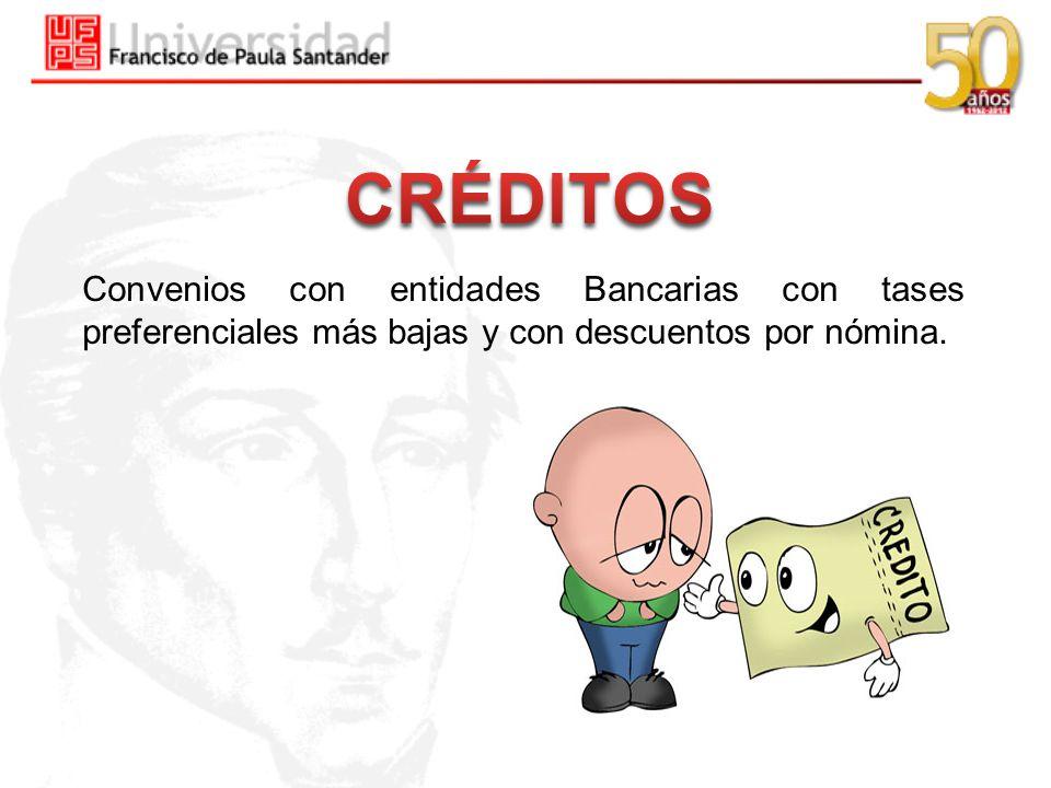 CRÉDITOS Convenios con entidades Bancarias con tases preferenciales más bajas y con descuentos por nómina.