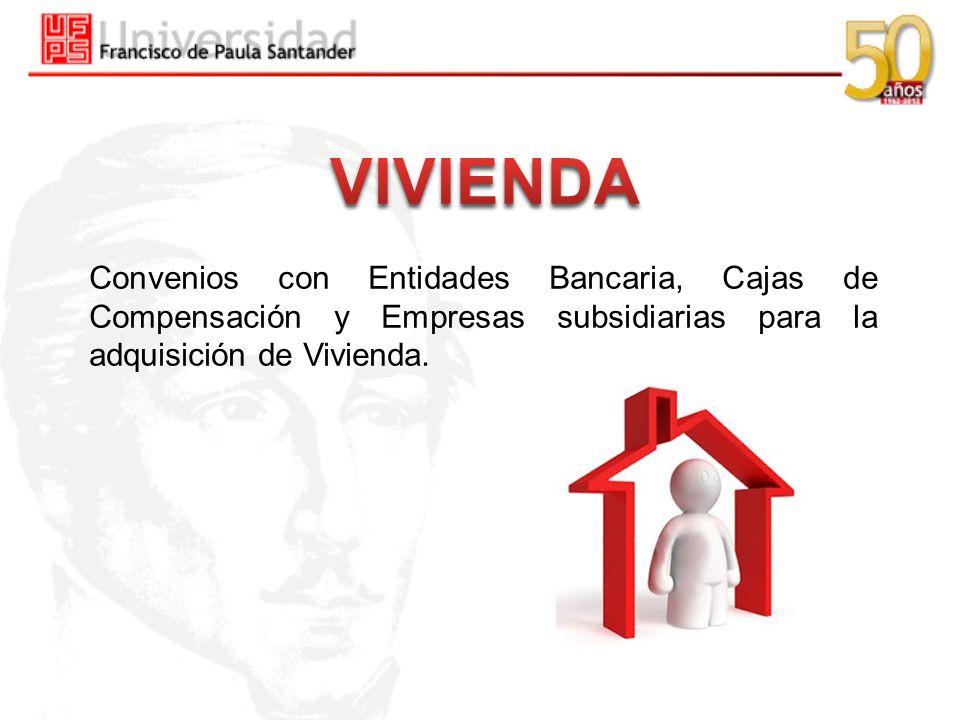 VIVIENDA Convenios con Entidades Bancaria, Cajas de Compensación y Empresas subsidiarias para la adquisición de Vivienda.