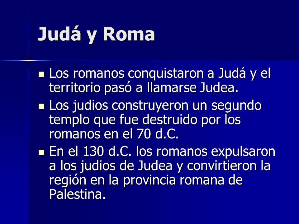 Judá y Roma Los romanos conquistaron a Judá y el territorio pasó a llamarse Judea.